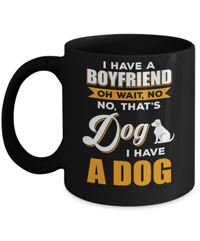 I Have A Boyfriend Oh Wait No No That's Dog I Have A Dog Mug Coffee Mug | Teecentury.com