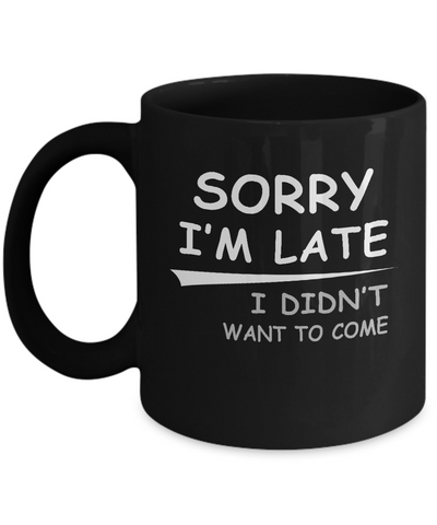 Sorry I'm Late I Didn't Want To Come Mug Coffee Mug | Teecentury.com
