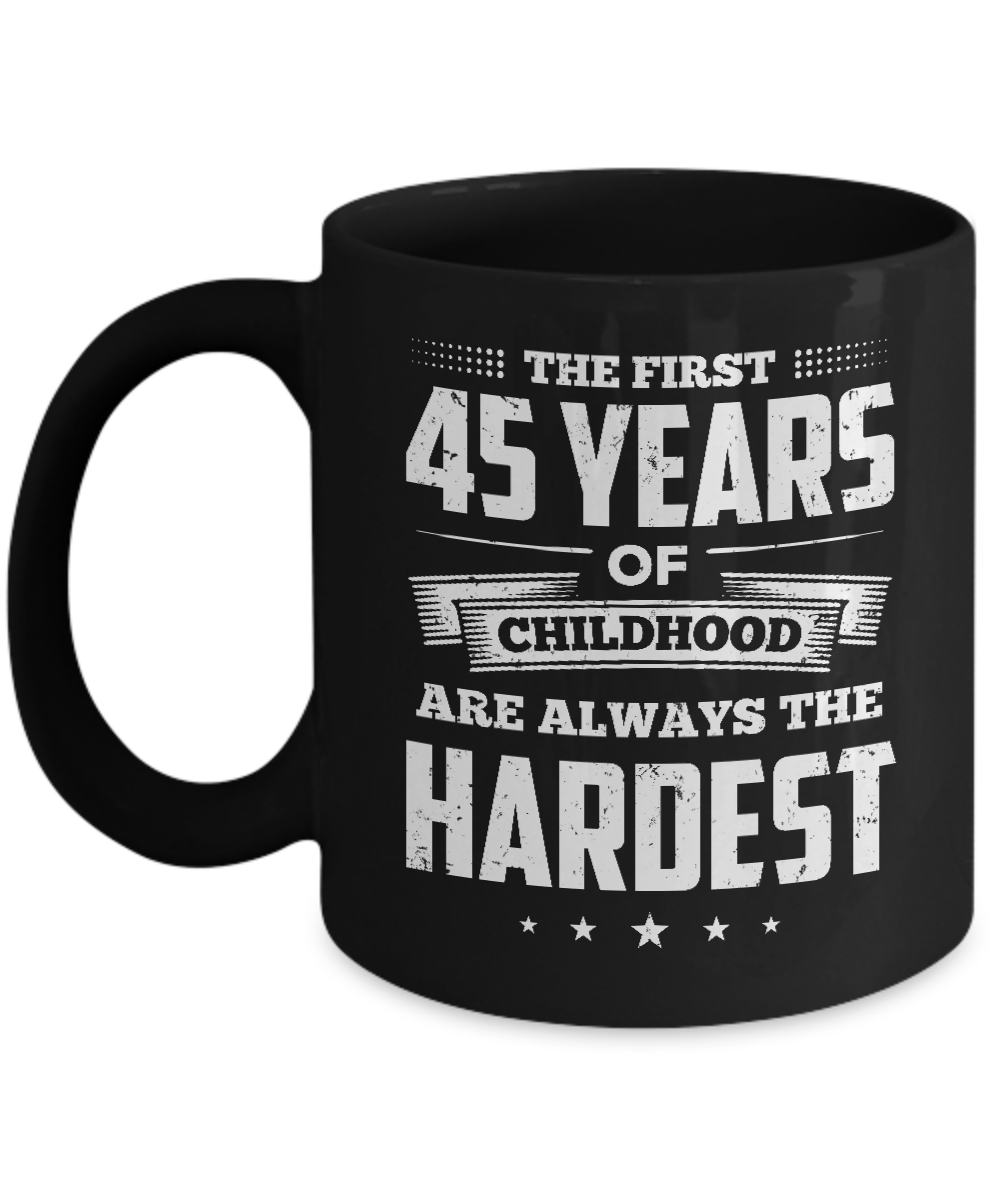 The First 45 Years Of Childhood Are Always The Hardest Birthday Mug