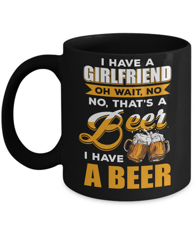 I Have A Girlfriend Oh Wait No No That's A Beer I Have A Beer Mug Coffee Mug | Teecentury.com