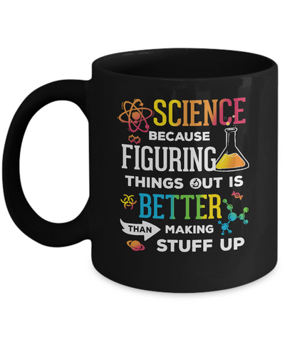 Science Because Figuring Things Out Better Than Making Stuff Up Mug Coffee Mug | Teecentury.com