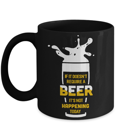 If It Doesn't Require A Beer It's Not Happening Today Mug Coffee Mug | Teecentury.com