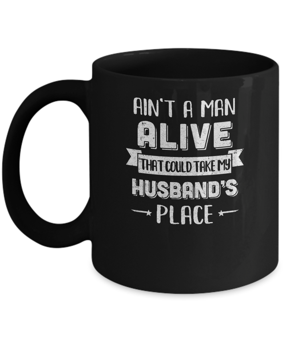 Aint A Man Alive That Could Take My Husbands Place Mug Coffee