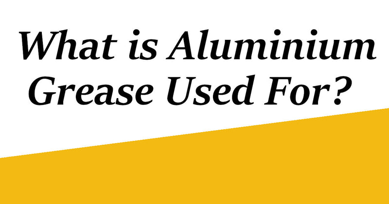 Grease Guide: What is Aluminium Grease Used For?