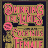 Drinking Like Ladies: 75 modern cocktails from the world's leading female bartenders