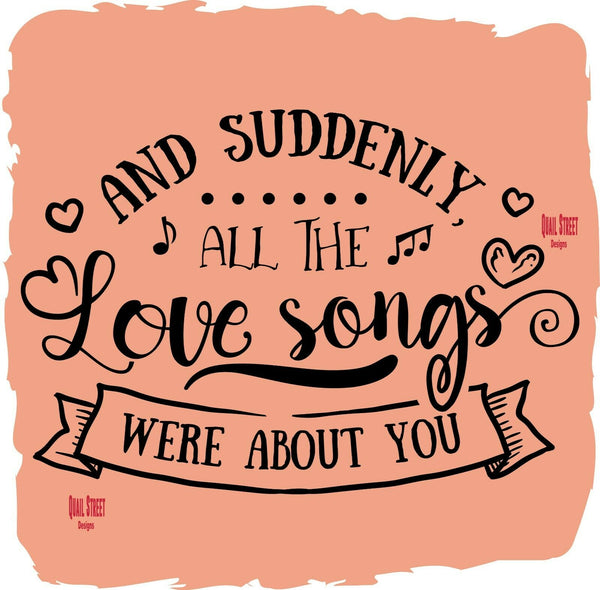 And Suddenly All The Love Songs Were About You - Vinyl Decal Free Shipping #69
