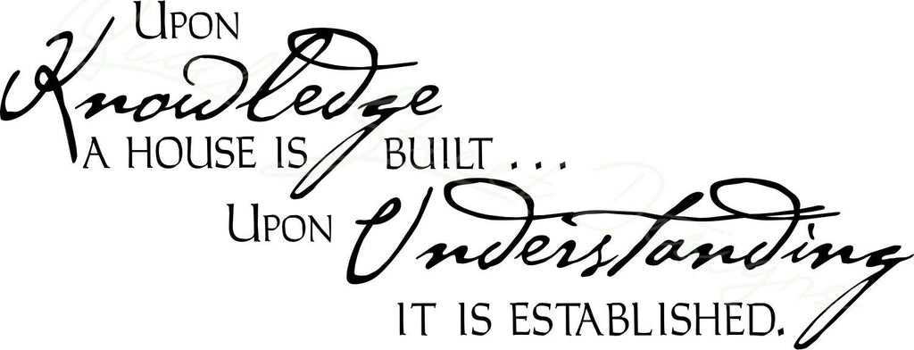 Upon Knowledge A House Is Built Upon Understanding It Is -  Vinyl Decal  1264
