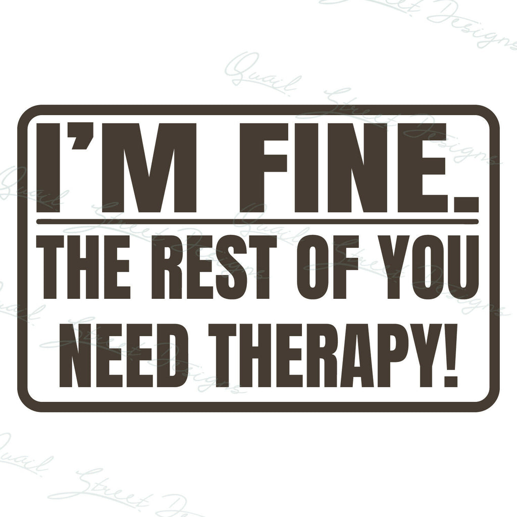 I'm Fine The Rest Of You Need Therapy! - Vinyl Decal Free Shipping #192