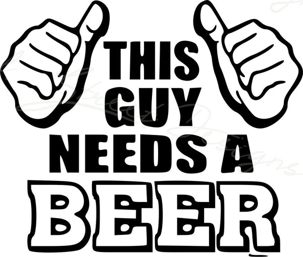 This Guy Needs A Beer - Drinking Drink Bar Fun  Vinyl Decal Free Shipping 612