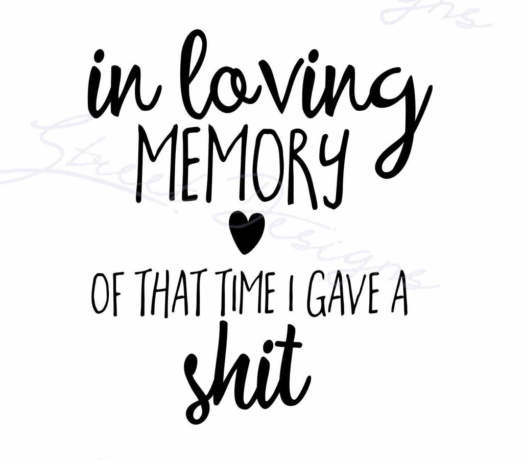 In Loving Memory OF That Time That I Gave A Shit - Vinyl Decal Free Shipping #1178