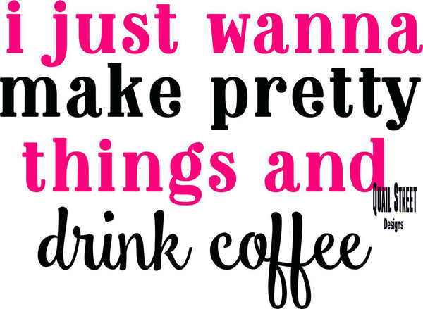 I Just Wanna Make Pretty Things & Drink Coffee - Vinyl Decal Free Shipping #267