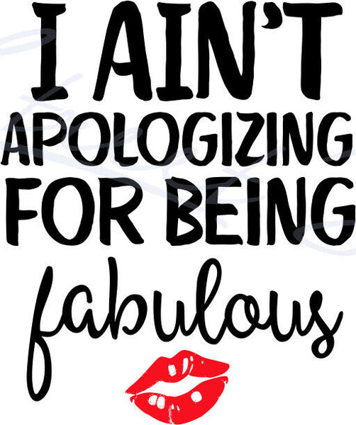 I Ain't Apologizing For Being Fabulous -  Vinyl Decal Free Shipping #1995