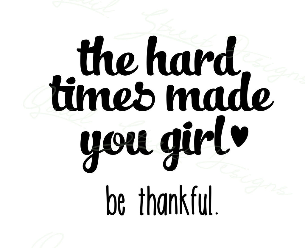 The Hard Times Made You Girl - Be Thankful -  Vinyl Decal Free Shipping #217