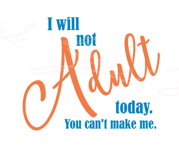 I Will Not Adult Today  You Can't Make Me -  Vinyl Decal Free Shipping #361