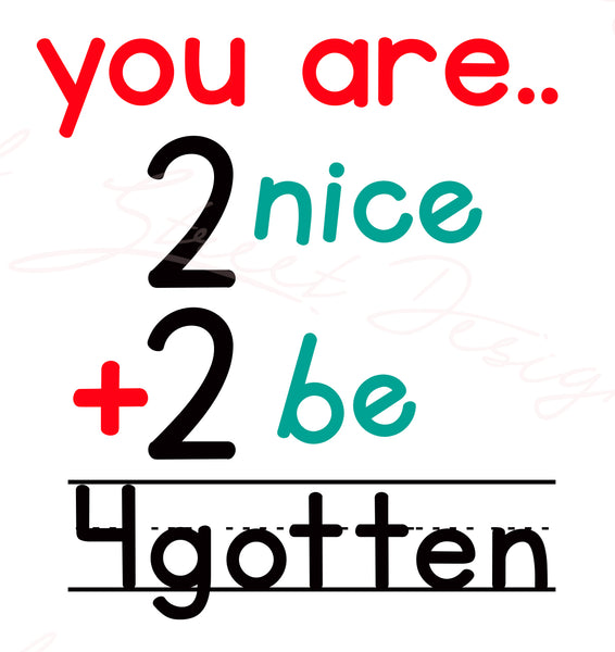 You Are 2 Nice 2 Be 4Gotten - Vinyl Decal Free Shipping #713
