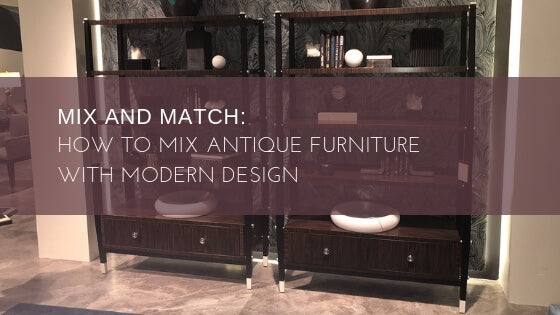 Mix and Match: How to Mix Antique Furniture With Modern Design