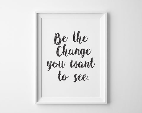 Be the Change You Want to See Print