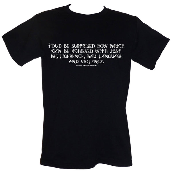 You'd Be Surprised How Much Can Be Achieved With Just Belligerence, Bad Language And Violence  | T-Shirt, Vest, Hoody