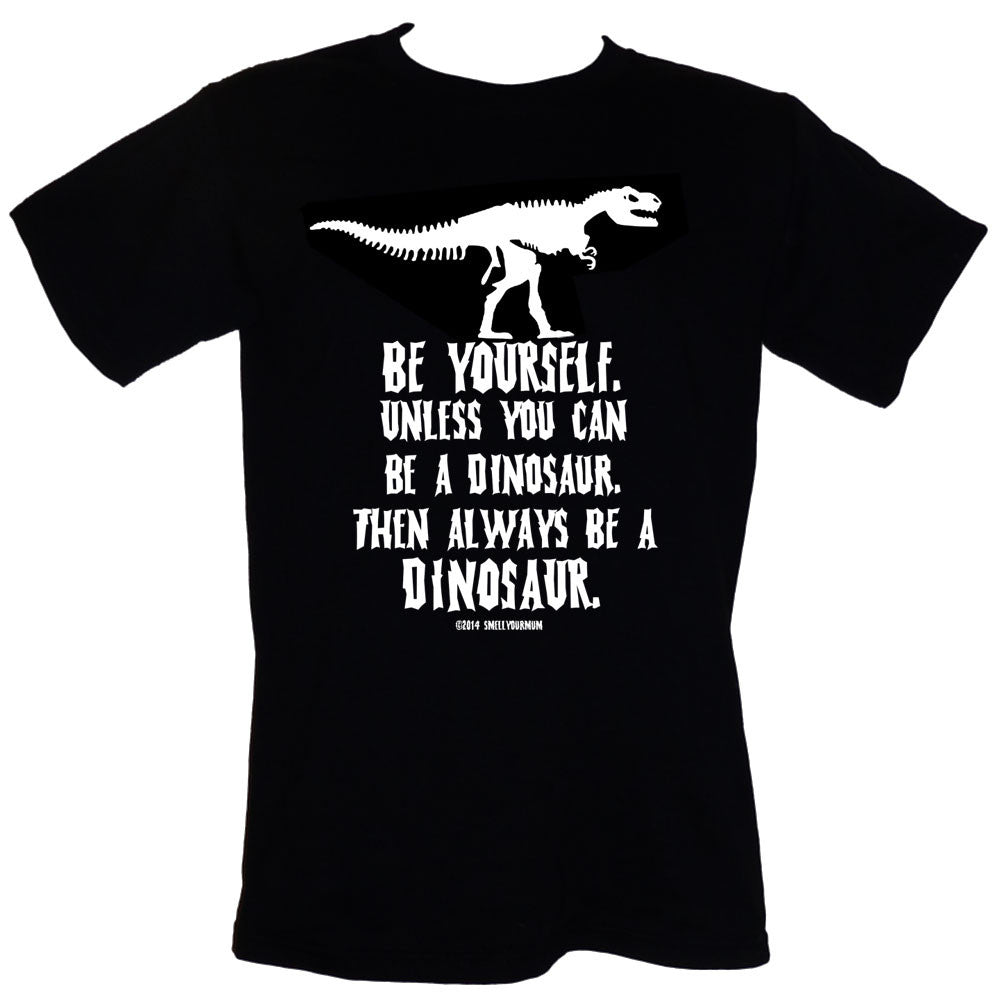 BE YOURSELF. Unless You Can Be A Dinosaur. Then Always BE A DINOSAUR. | T-Shirt, Vest, Hoody