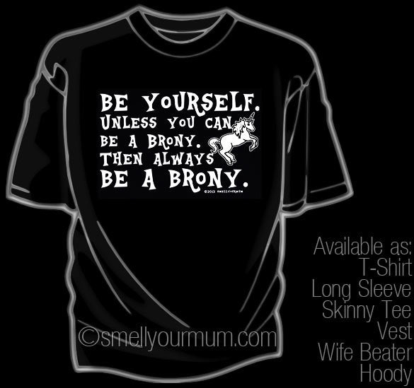 BE YOURSELF. Unless You Can Be A Brony. Then Always BE A BRONY. | T-Shirt, Vest, Hoody