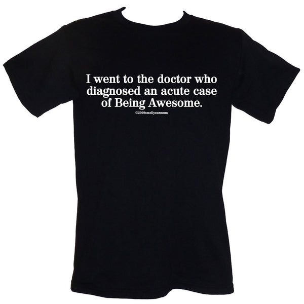 I Went To The Doctor Who Diagnosed An Acute Case Of Being Awesome   | T-Shirt, Vest, Hoody