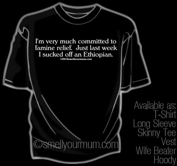 I'm Very Much Committed To Famine Relief. Just Last Week I Sucked Off An Ethiopian | T-Shirt, Vest, Hoody