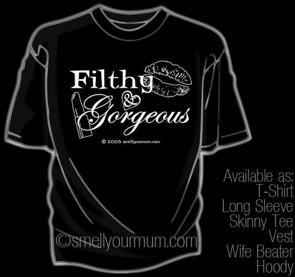 Filthy & Gorgeous  | T-Shirt, Vest, Hoody