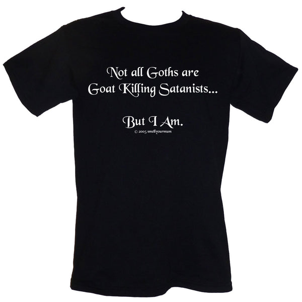 Not All Goths Are Goat Killing Satanists...But I Am | T-Shirt, Vest, Hoody