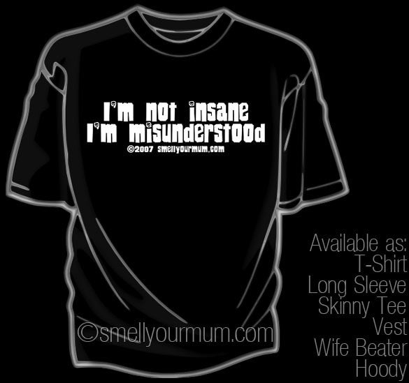 I'm Not Insane I'm Misunderstood | T-Shirt, Vest, Hoody