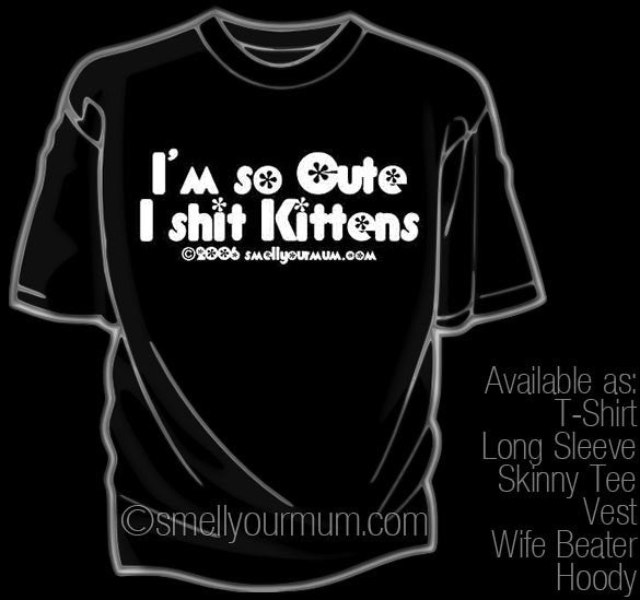I'm So Cute I Shit Kittens | T-Shirt, Vest, Hoody