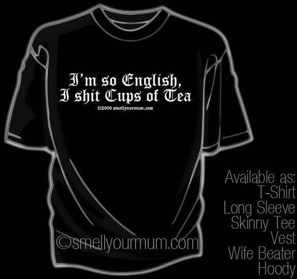 I'm So English, I Shit Cups Of Tea | T-Shirt, Vest, Hoody