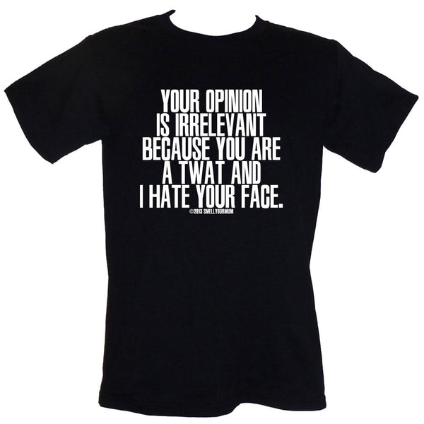 Your Opinion Is Irrelevant Because You Are A Twat And I Hate Your Face | T-Shirt, Vest, Hoody