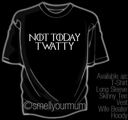 NOT TODAY TWATTY  (Game Of Thrones, Arya Stark) | T-Shirt, Vest, Hoody