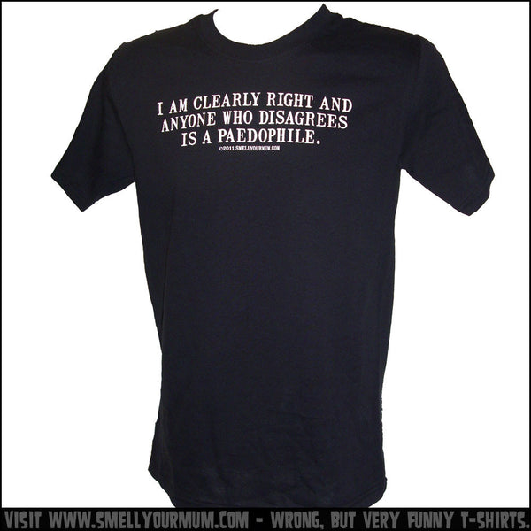 I Am Clearly Right And Anyone Who Disagrees Is A Paedophile. | T-Shirt, Vest, Hoody