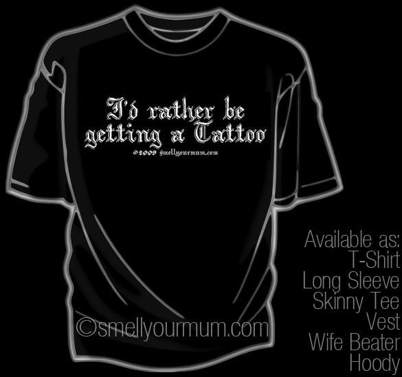 I'd Rather Be Getting A Tattoo  | T-Shirt, Vest, Hoody