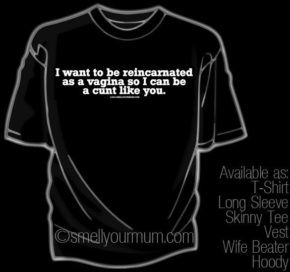 I Want To Be Reincarnated As A Vagina So I Can Be A Cunt Like You | T-Shirt, Vest, Hoody