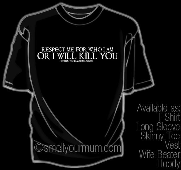 Respect Me For Who I Am OR I WILL KILL YOU | T-Shirt, Vest, Hoody