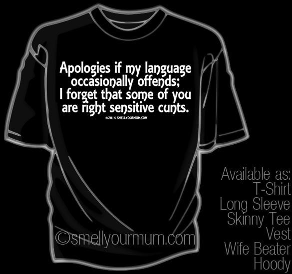 Apologies If My Language Occasionally Offends; I Forget That Some Of You Are Right Sensitive Cunts. | T-Shirt, Vest, Hoody