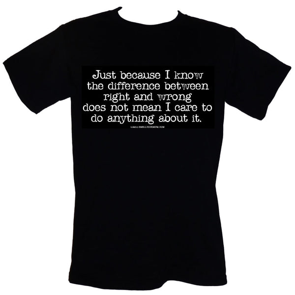 Just Because I Know The Difference Between Right And Wrong Does Not Mean I Care To Do Anything About It  | T-Shirt, Vest, Hoody