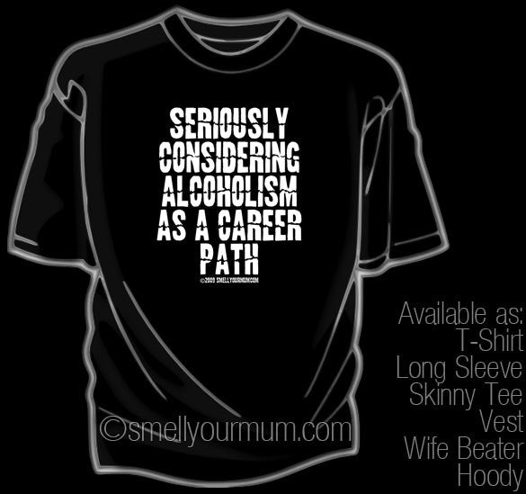 Seriously Considering Alcoholism As A Career Path | T-Shirt, Vest, Hoody