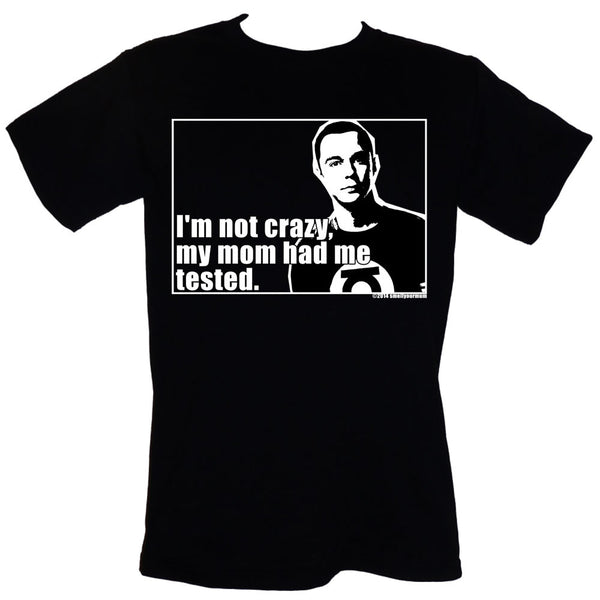 I'm Not Crazy, My Mom Had Me Tested (Sheldon Cooper/Big Bang Theory) | T-Shirt, Vest, Hoody