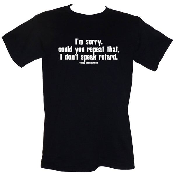 I'm Sorry, Could You Repeat That, I Don't Speak Retard  | T-Shirt, Vest, Hoody