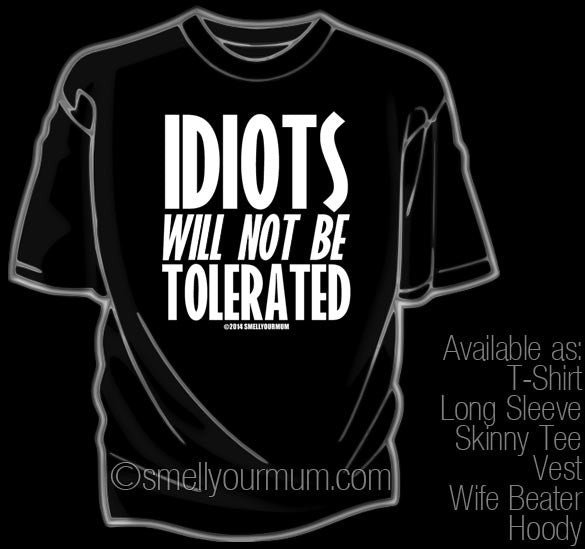 Idiots Will Not Be Tolerated | T-Shirt, Vest, Hoody