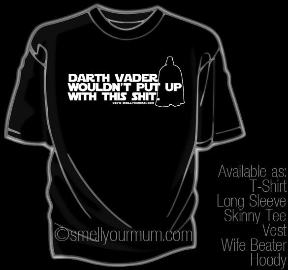 Darth Vader Wouldn't Put Up With This Shit (Star Wars/Force Awakens/Rogue One) | T-Shirt, Vest, Hoody