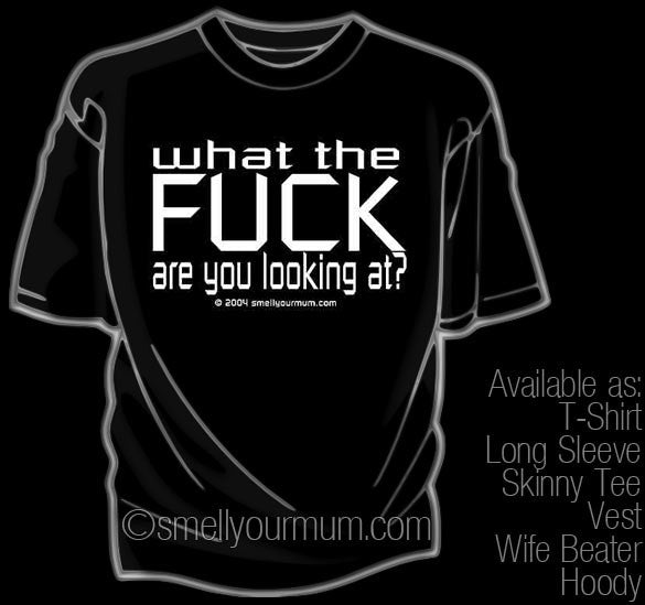 What The FUCK Are You Looking At? | T-Shirt, Vest, Hoody