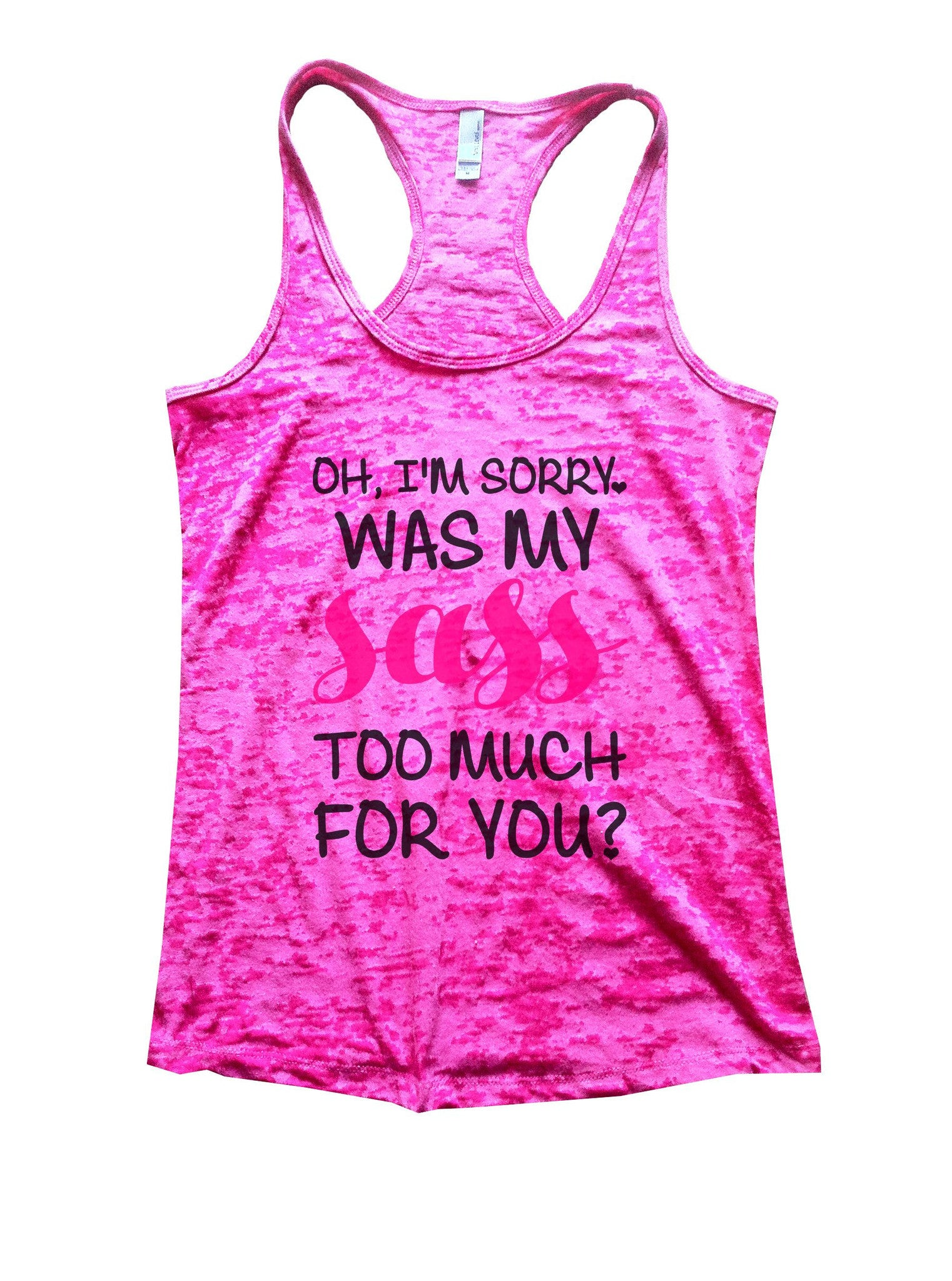 Oh, I'm Sorry, Was My Sass Too Much For You? Burnout Tank Top By BurnoutTankTops.com - 1117 - Funny Shirts Tank Tops Burnouts and Triblends  - 1