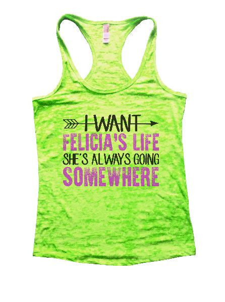 I Want Felicia's Life She's Always Going Somewhere Burnout Tank Top By BurnoutTankTops.com - 1180 - Funny Shirts Tank Tops Burnouts and Triblends  - 2
