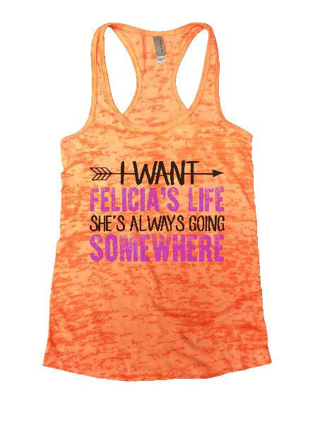 I Want Felicia's Life She's Always Going Somewhere Burnout Tank Top By BurnoutTankTops.com - 1180 - Funny Shirts Tank Tops Burnouts and Triblends  - 5