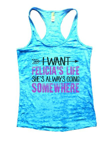 I Want Felicia's Life She's Always Going Somewhere Burnout Tank Top By BurnoutTankTops.com - 1180 - Funny Shirts Tank Tops Burnouts and Triblends  - 6