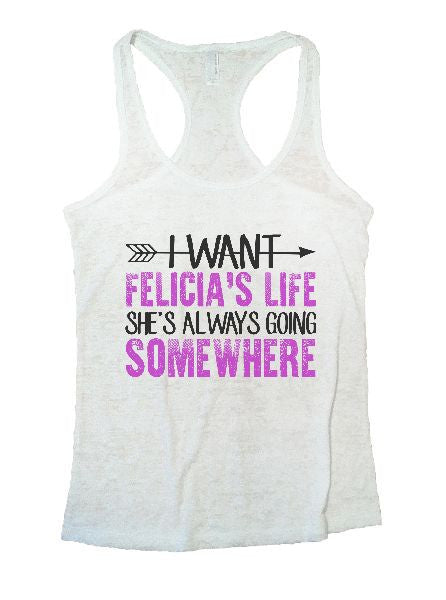 I Want Felicia's Life She's Always Going Somewhere Burnout Tank Top By BurnoutTankTops.com - 1180 - Funny Shirts Tank Tops Burnouts and Triblends  - 7